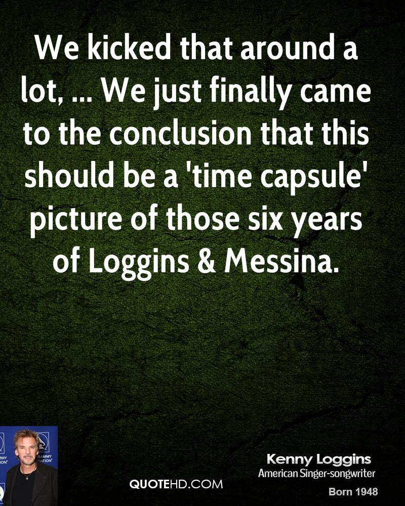 We kicked that around a lot, ... We just finally came to the conclusion that this should be a 'time capsule' picture of those six years of Loggins & Messina.