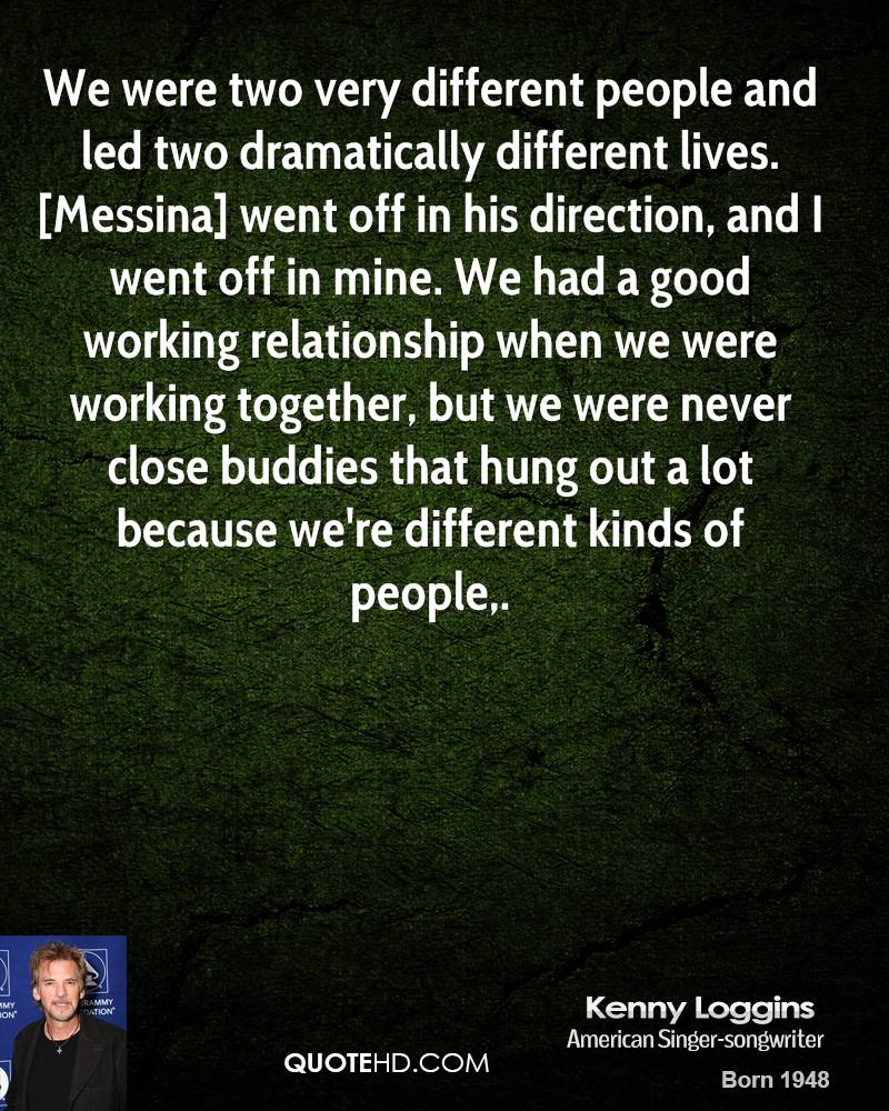 We were two very different people and led two dramatically different lives. [Messina] went off in his direction, and I went off in mine. We had a good working relationship when we were working together, but we were never close buddies that hung out a lot because we're different kinds of people.