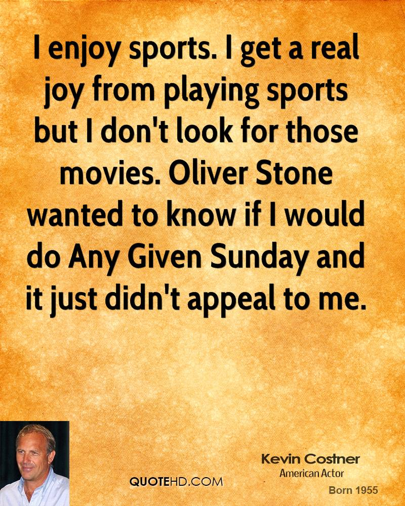 I enjoy sports. I get a real joy from playing sports but I don't look for those movies. Oliver Stone wanted to know if I would do Any Given Sunday and it just didn't appeal to me.