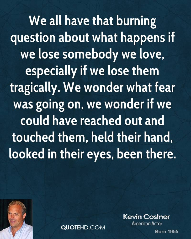 We all have that burning question about what happens if we lose somebody we love, especially if we lose them tragically. We wonder what fear was going on, we wonder if we could have reached out and touched them, held their hand, looked in their eyes, been there.