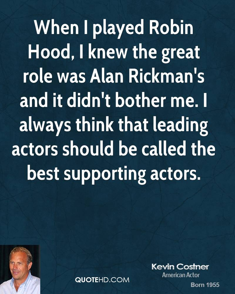 When I played Robin Hood, I knew the great role was Alan Rickman's and it didn't bother me. I always think that leading actors should be called the best supporting actors.