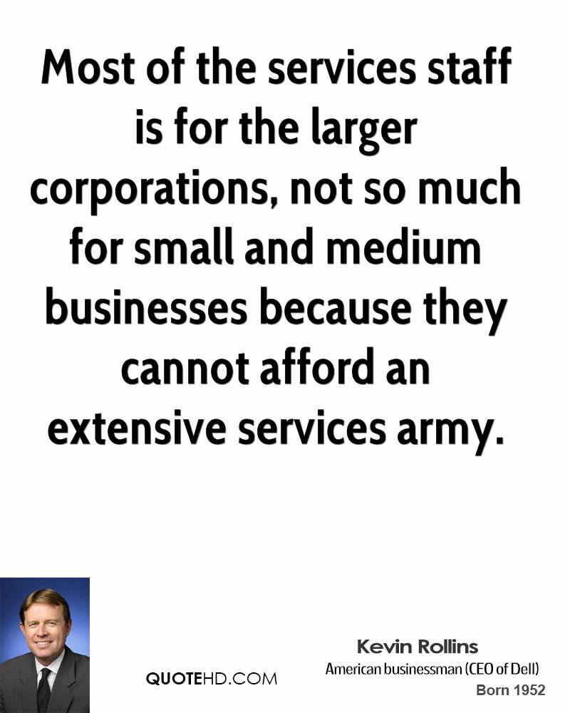 Most of the services staff is for the larger corporations, not so much for small and medium businesses because they cannot afford an extensive services army.