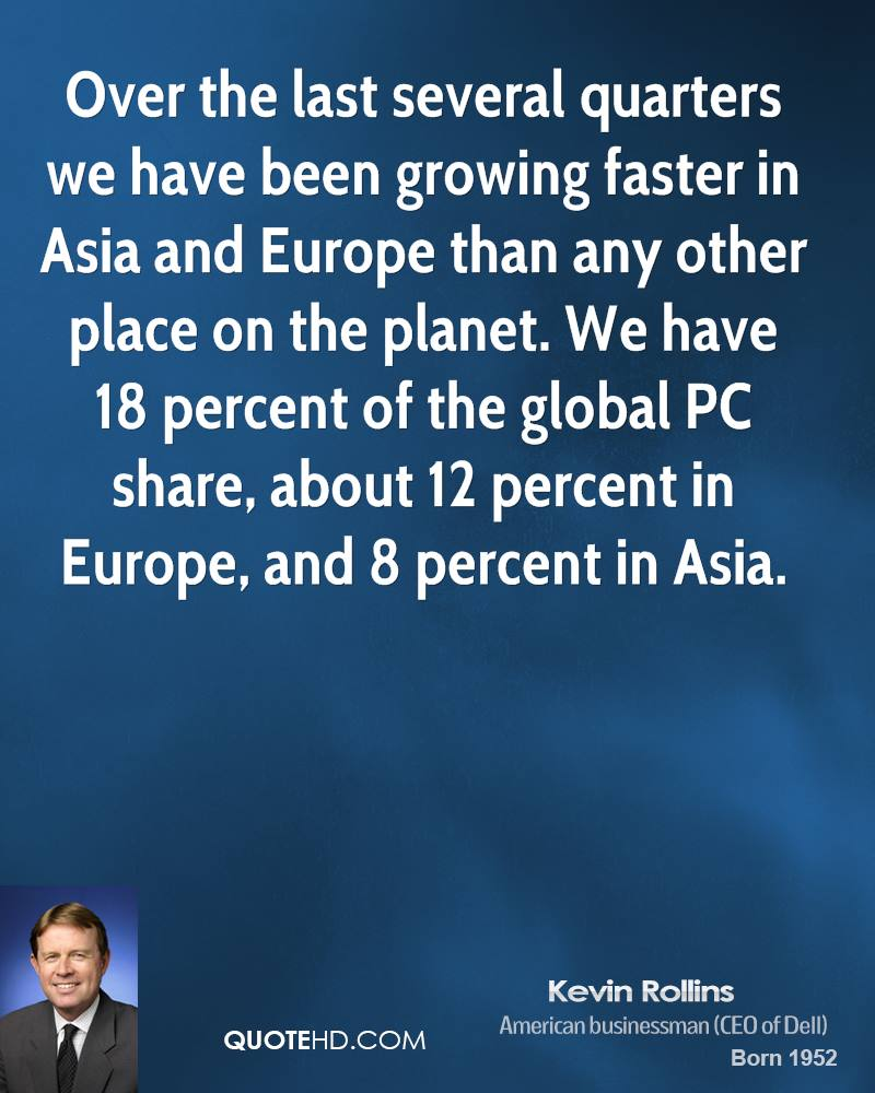 Over the last several quarters we have been growing faster in Asia and Europe than any other place on the planet. We have 18 percent of the global PC share, about 12 percent in Europe, and 8 percent in Asia.