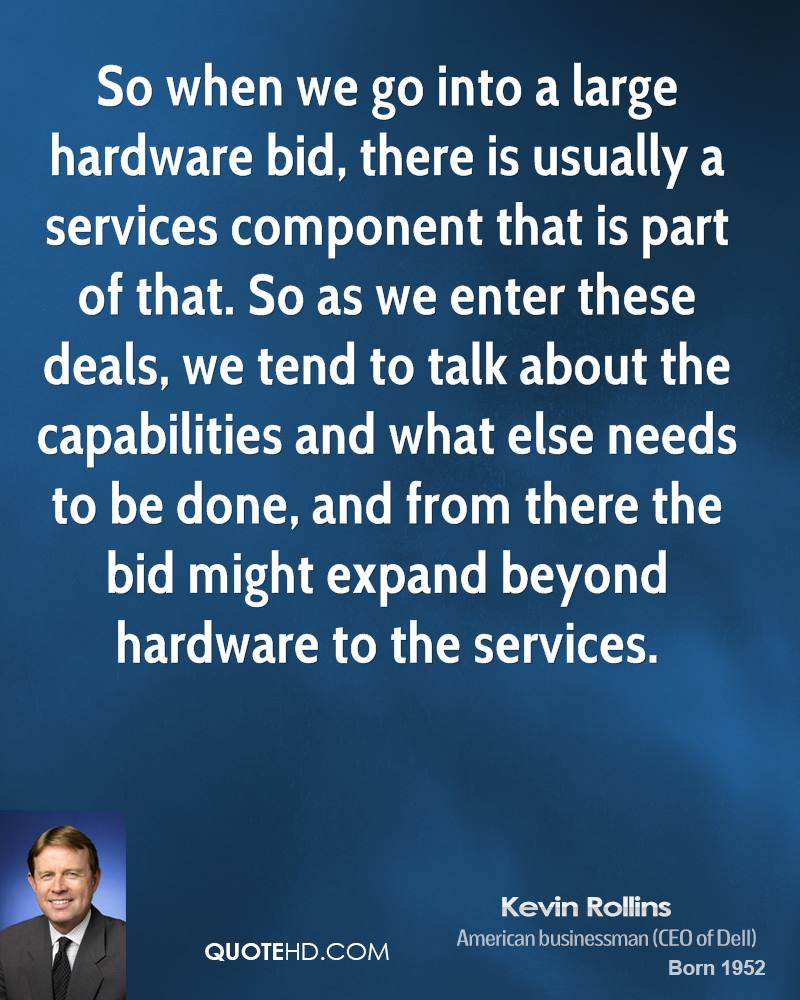 So when we go into a large hardware bid, there is usually a services component that is part of that. So as we enter these deals, we tend to talk about the capabilities and what else needs to be done, and from there the bid might expand beyond hardware to the services.