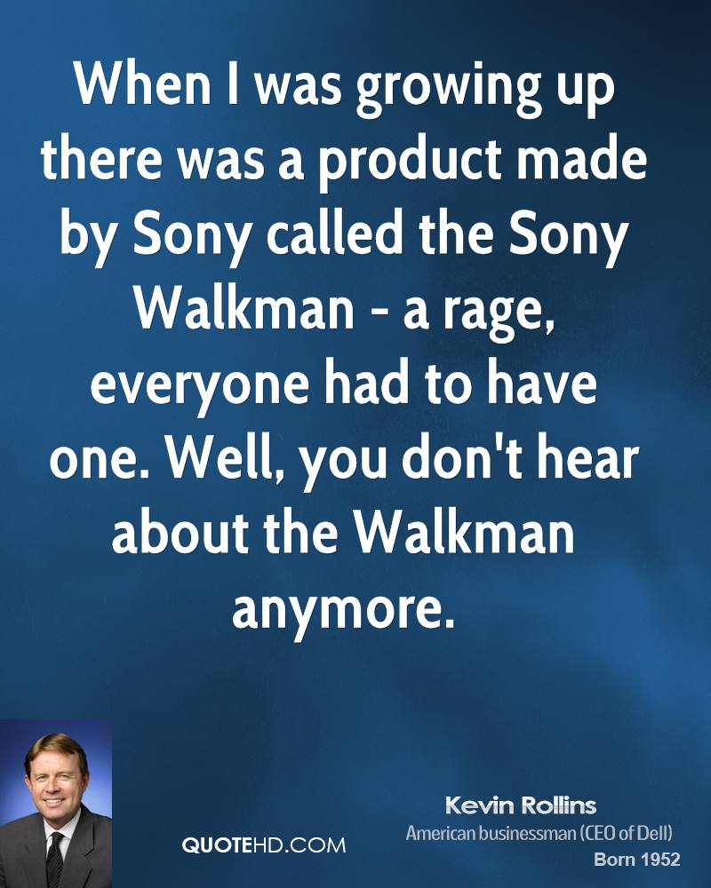 When I was growing up there was a product made by Sony called the Sony Walkman - a rage, everyone had to have one. Well, you don't hear about the Walkman anymore.