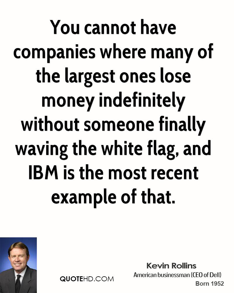 You cannot have companies where many of the largest ones lose money indefinitely without someone finally waving the white flag, and IBM is the most recent example of that.