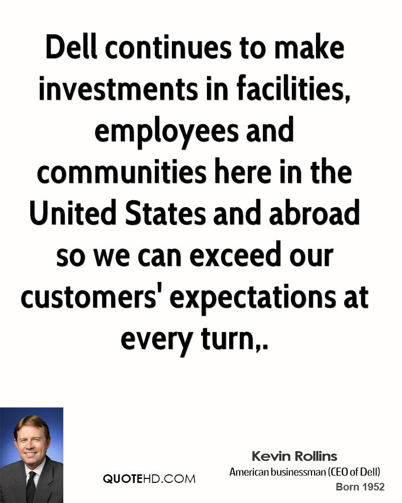 Dell continues to make investments in facilities, employees and communities here in the United States and abroad so we can exceed our customers' expectations at every turn.