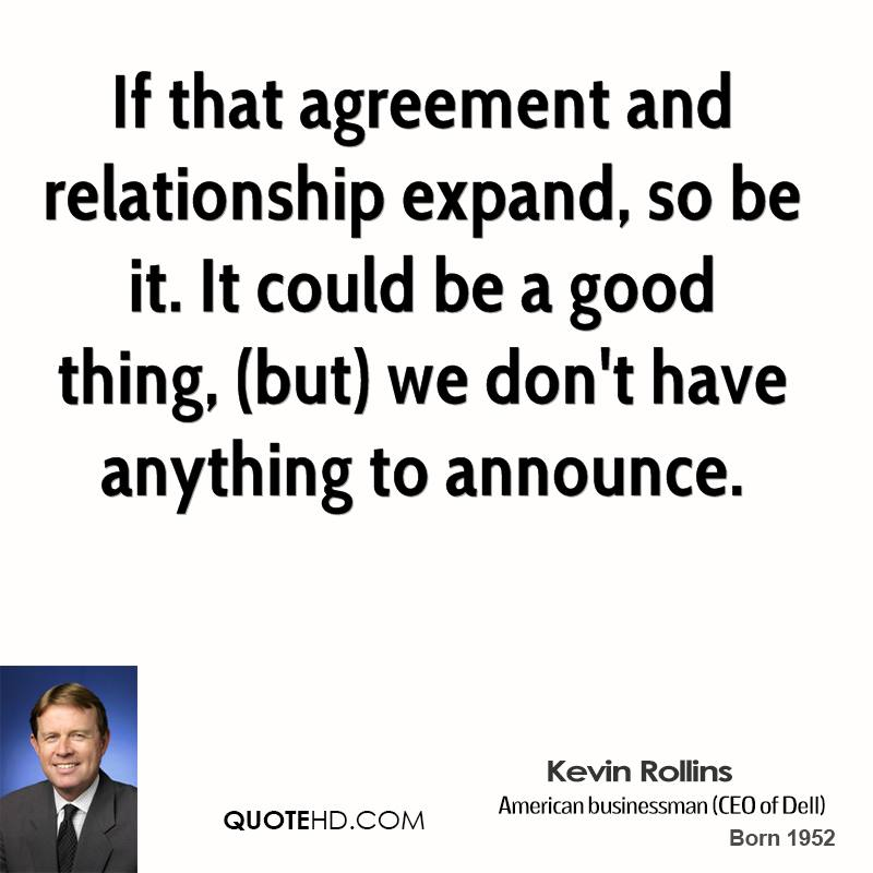If that agreement and relationship expand, so be it. It could be a good thing, (but) we don't have anything to announce.