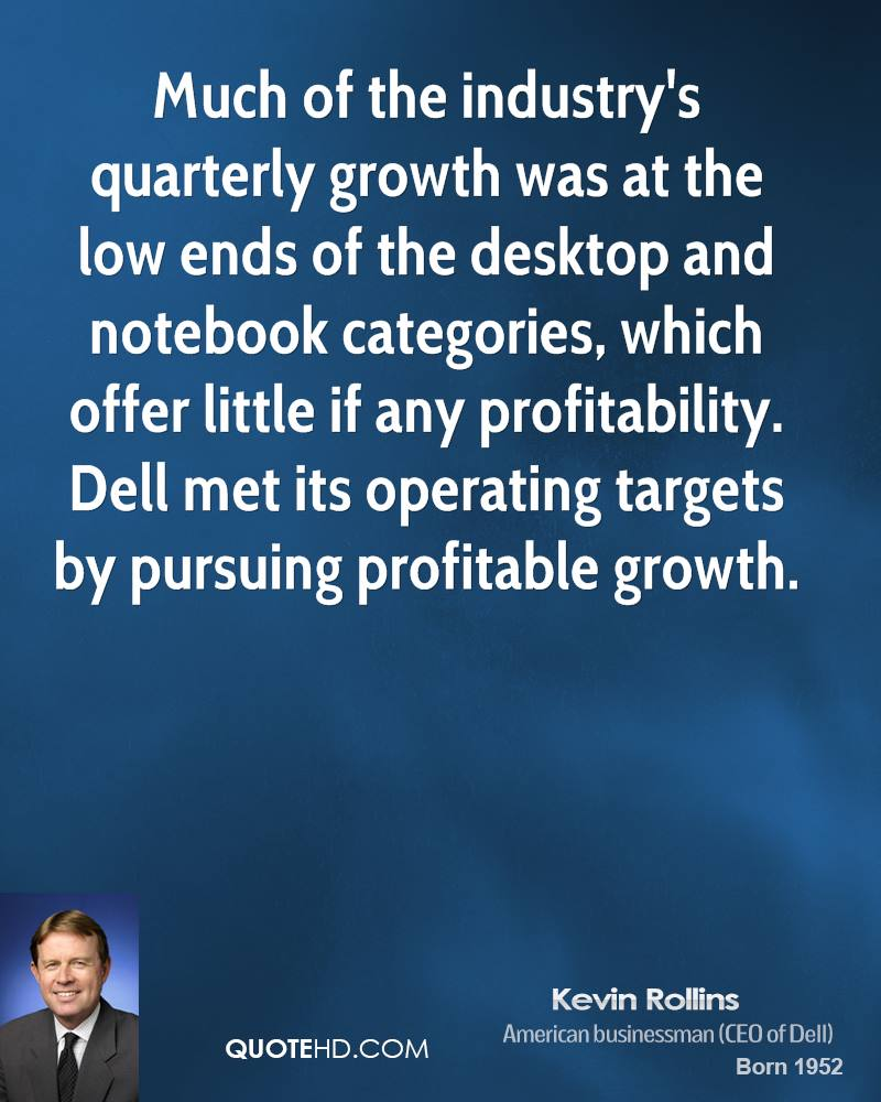 Much of the industry's quarterly growth was at the low ends of the desktop and notebook categories, which offer little if any profitability. Dell met its operating targets by pursuing profitable growth.
