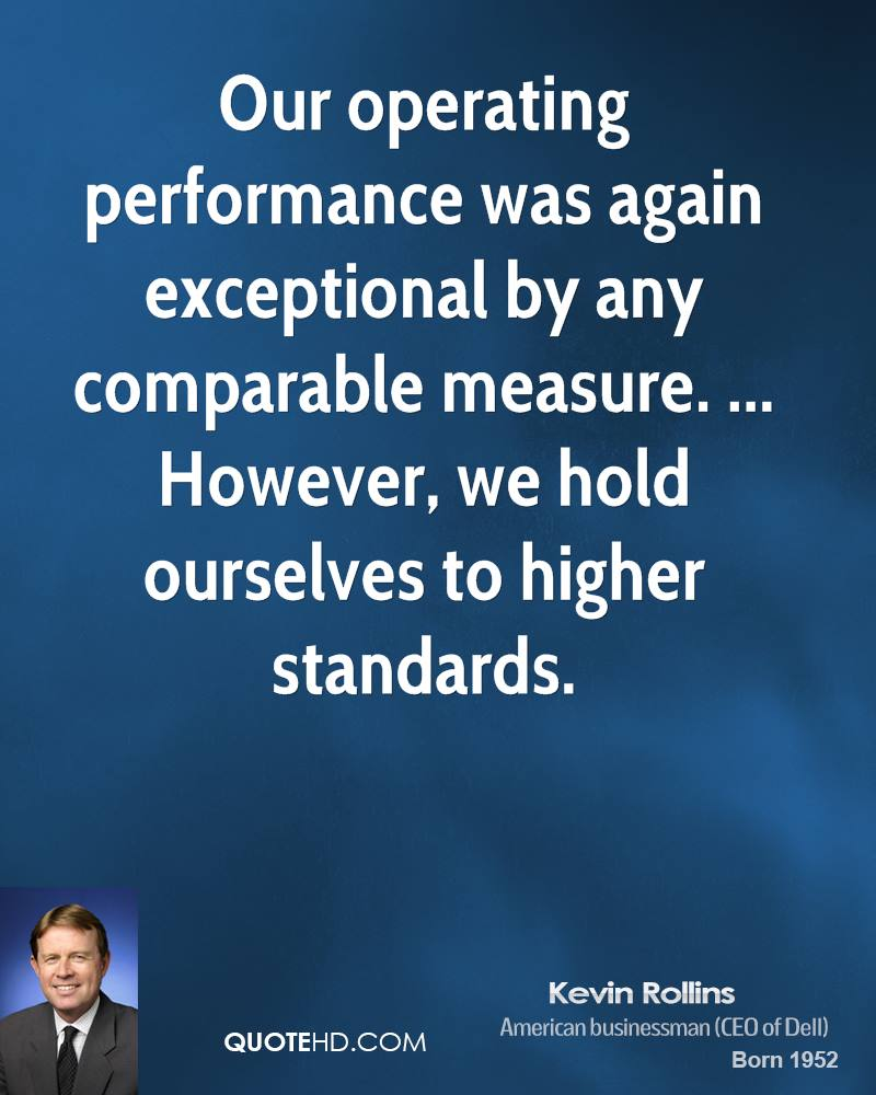 Our operating performance was again exceptional by any comparable measure. ... However, we hold ourselves to higher standards.