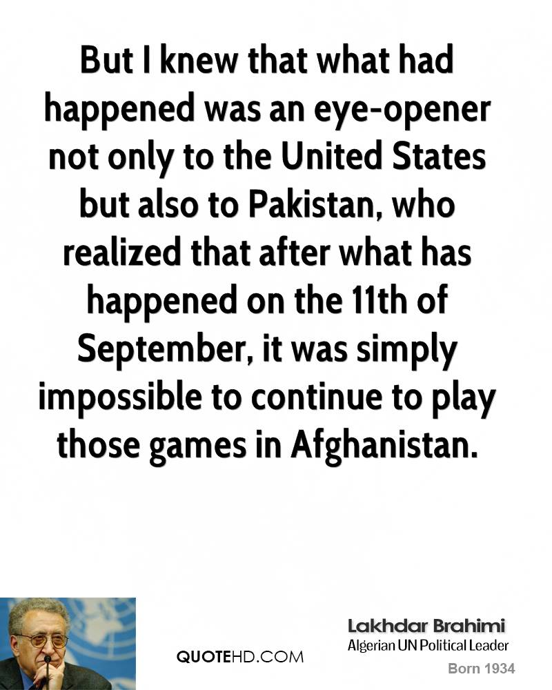 But I knew that what had happened was an eye-opener not only to the United States but also to Pakistan, who realized that after what has happened on the 11th of September, it was simply impossible to continue to play those games in Afghanistan.