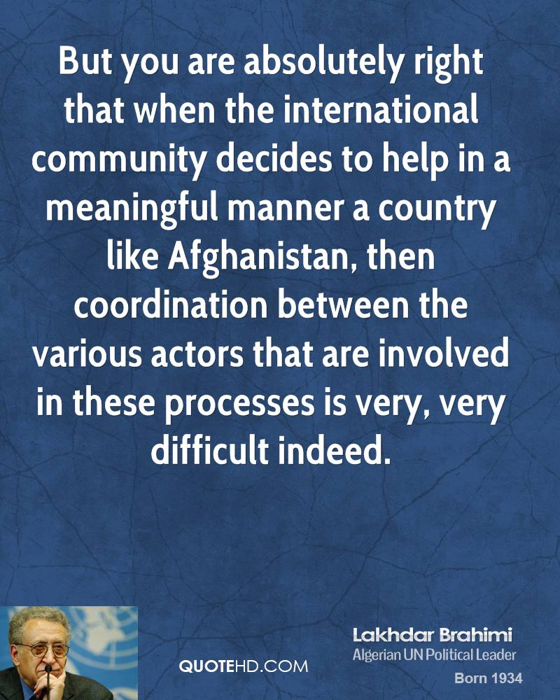 But you are absolutely right that when the international community decides to help in a meaningful manner a country like Afghanistan, then coordination between the various actors that are involved in these processes is very, very difficult indeed.