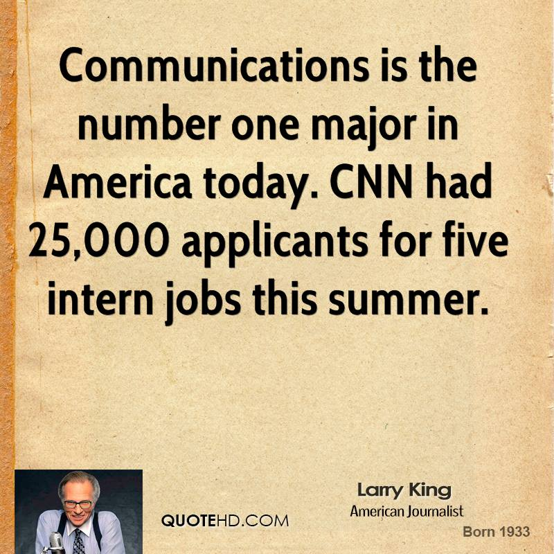 Communications is the number one major in America today. CNN had 25,000 applicants for five intern jobs this summer.