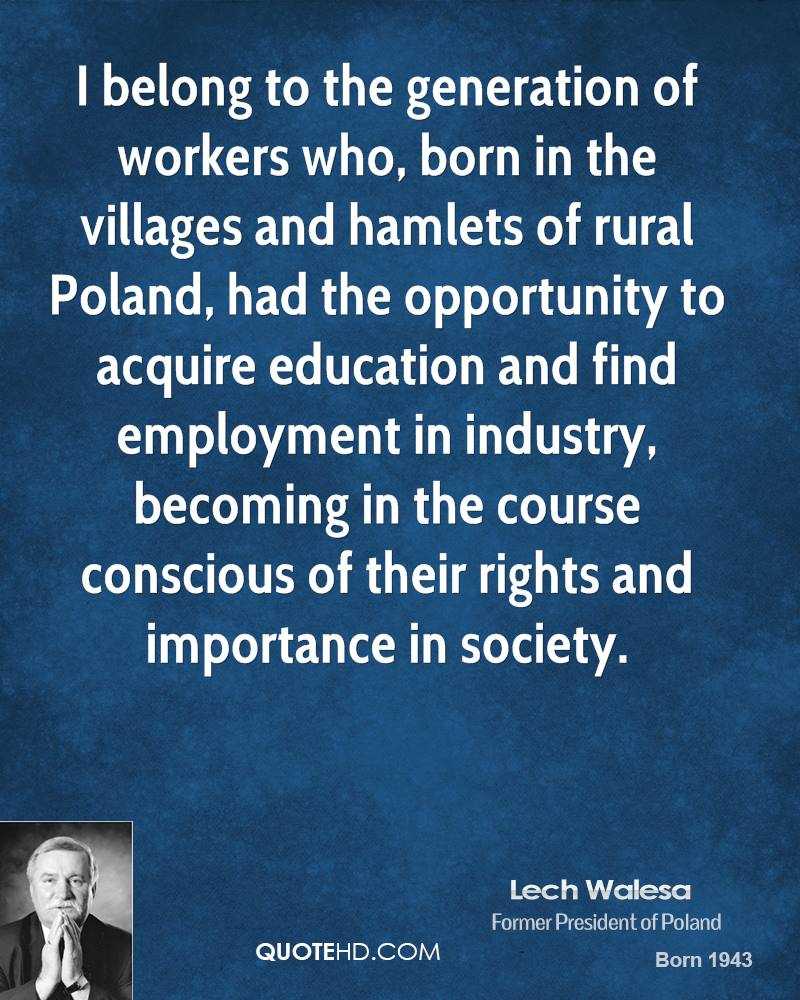 I belong to the generation of workers who, born in the villages and hamlets of rural Poland, had the opportunity to acquire education and find employment in industry, becoming in the course conscious of their rights and importance in society.