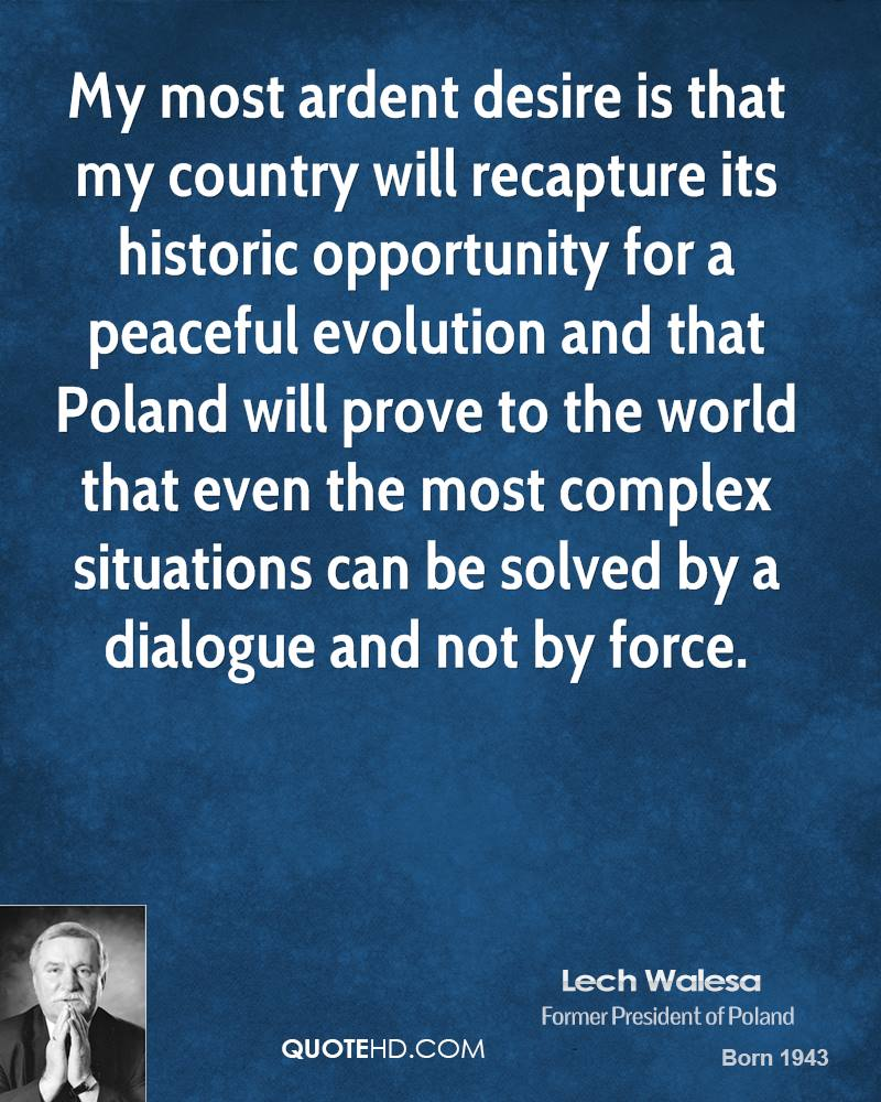 My most ardent desire is that my country will recapture its historic opportunity for a peaceful evolution and that Poland will prove to the world that even the most complex situations can be solved by a dialogue and not by force.
