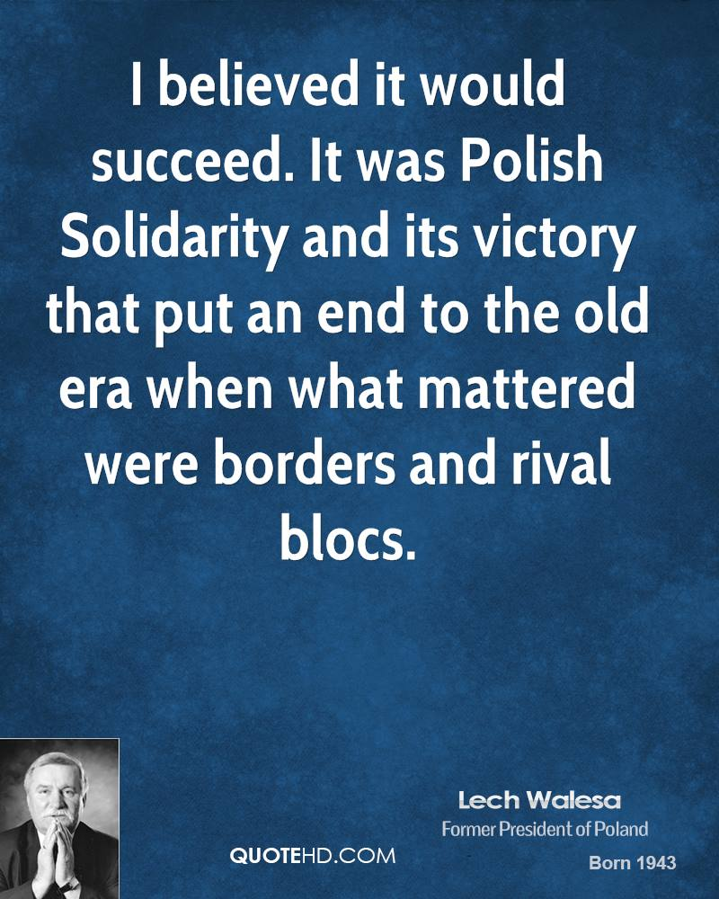 I believed it would succeed. It was Polish Solidarity and its victory that put an end to the old era when what mattered were borders and rival blocs.