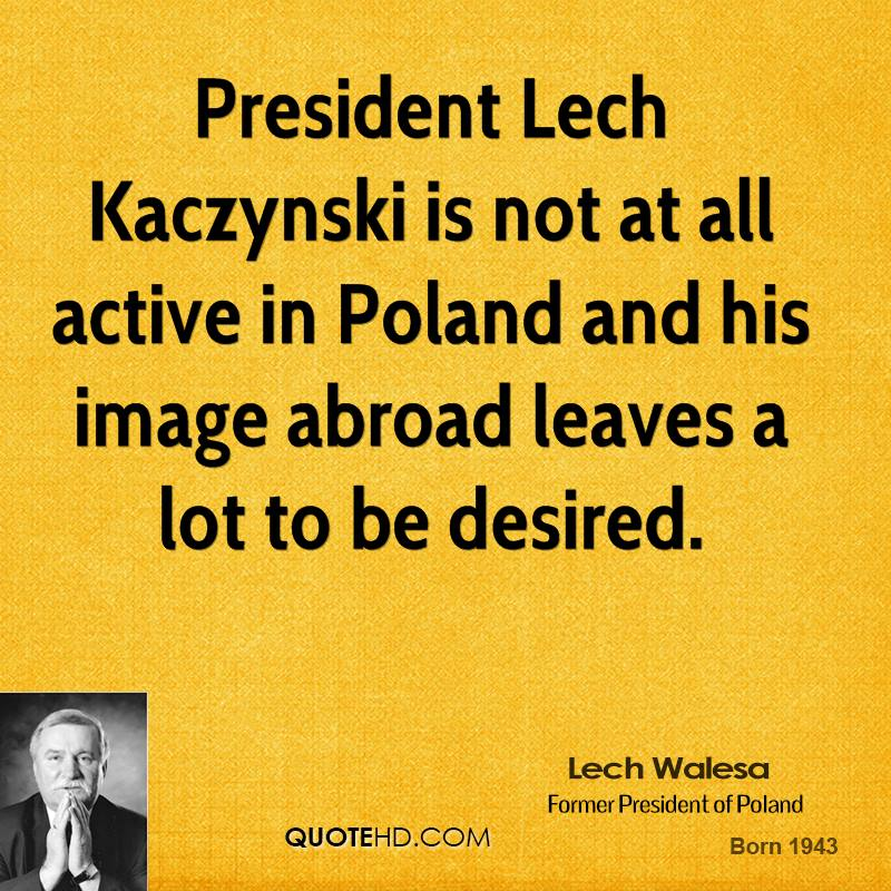 President Lech Kaczynski is not at all active in Poland and his image abroad leaves a lot to be desired.
