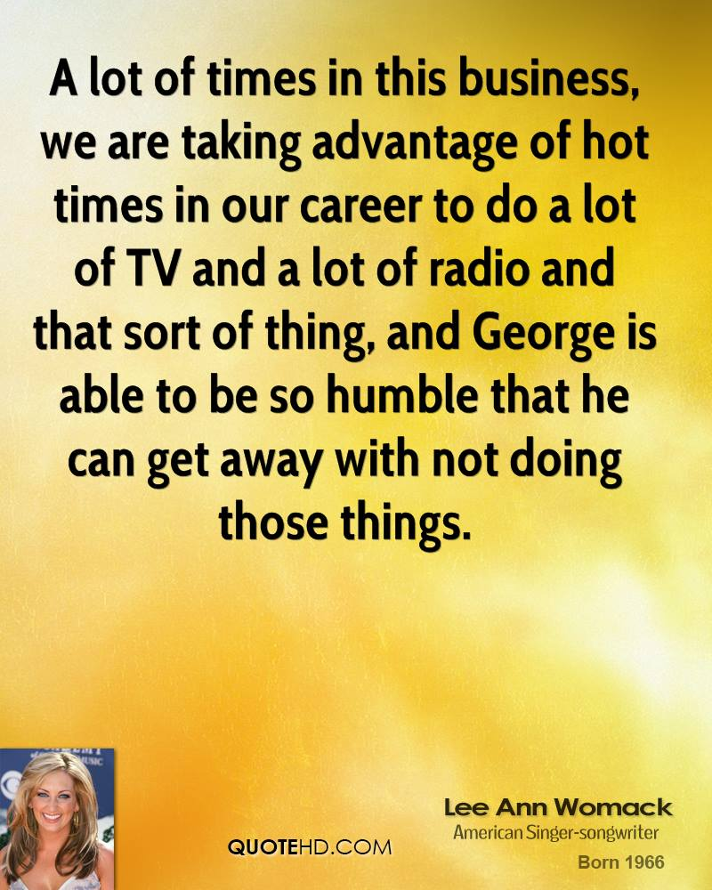 A lot of times in this business, we are taking advantage of hot times in our career to do a lot of TV and a lot of radio and that sort of thing, and George is able to be so humble that he can get away with not doing those things.