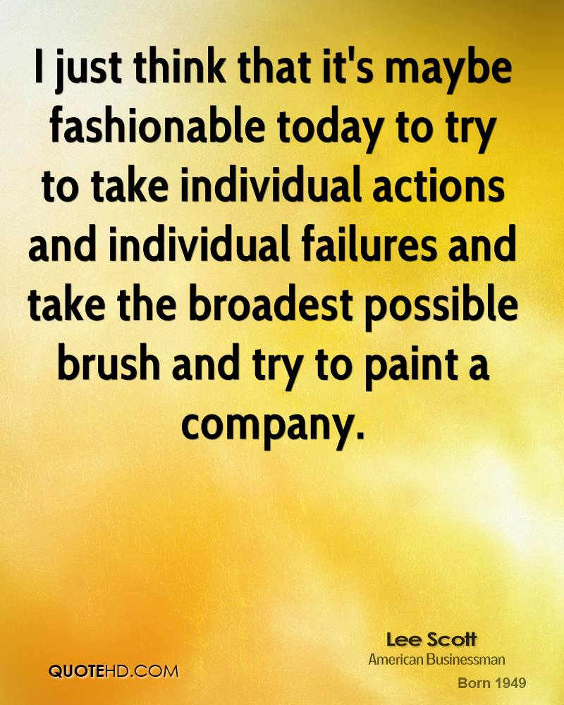I just think that it's maybe fashionable today to try to take individual actions and individual failures and take the broadest possible brush and try to paint a company.