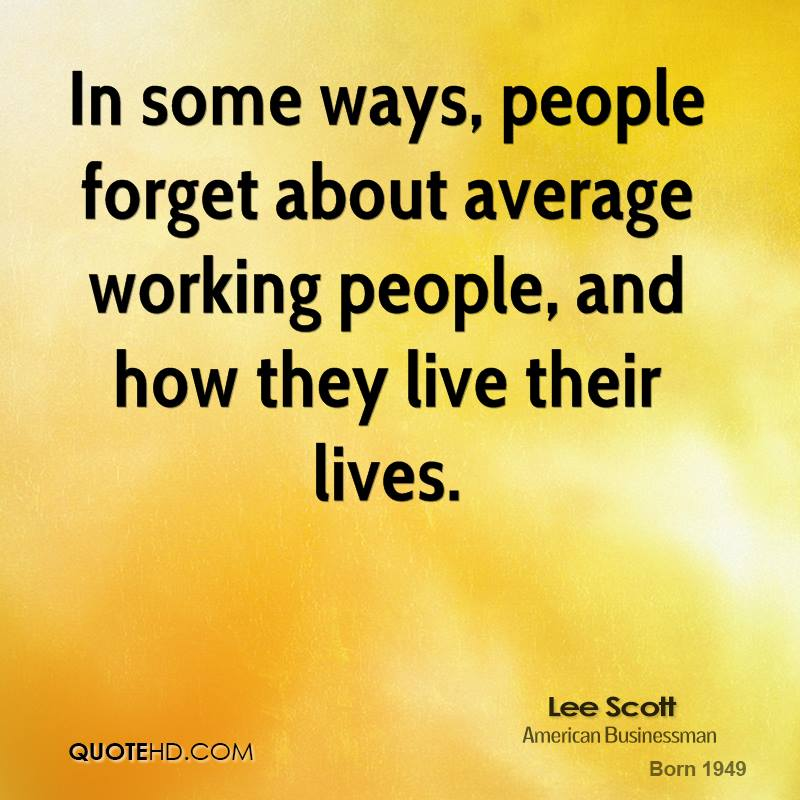 In some ways, people forget about average working people, and how they live their lives.