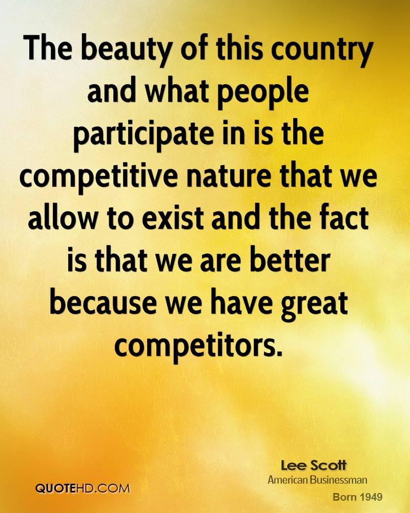 The beauty of this country and what people participate in is the competitive nature that we allow to exist and the fact is that we are better because we have great competitors.