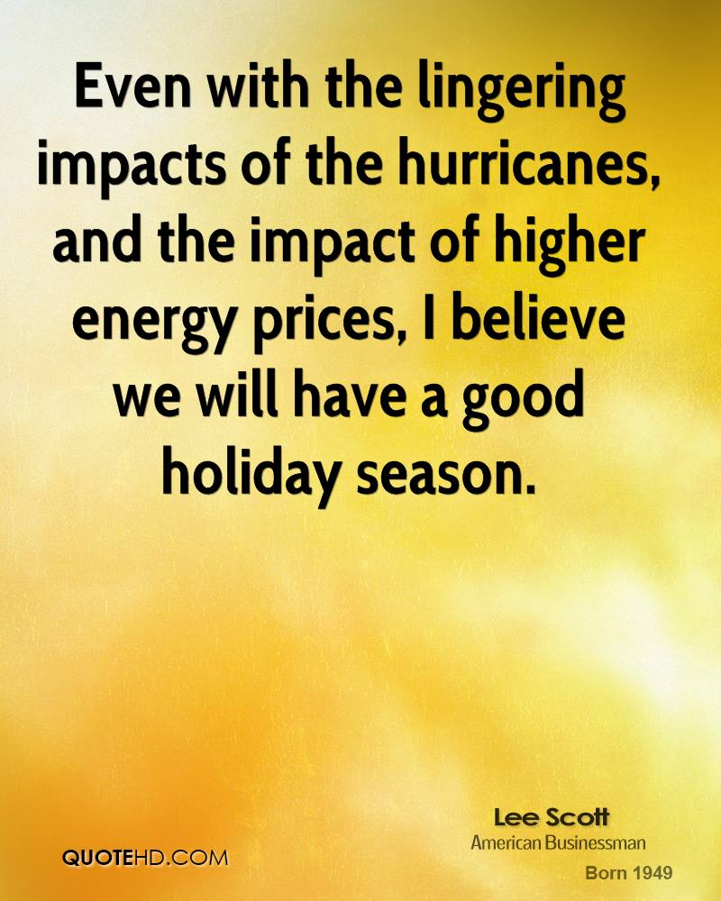 Even with the lingering impacts of the hurricanes, and the impact of higher energy prices, I believe we will have a good holiday season.
