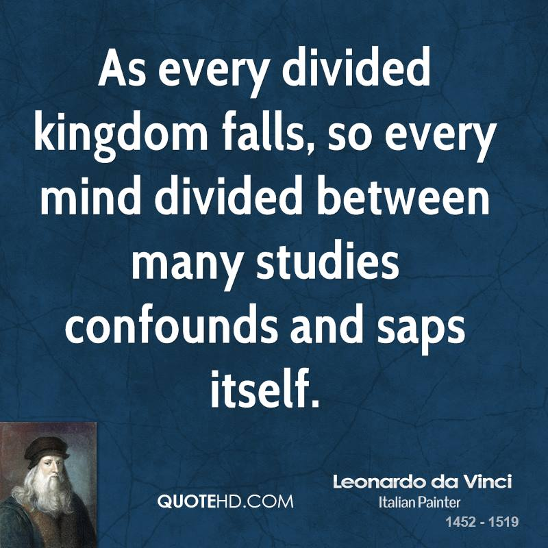 As every divided kingdom falls, so every mind divided between many studies confounds and saps itself.