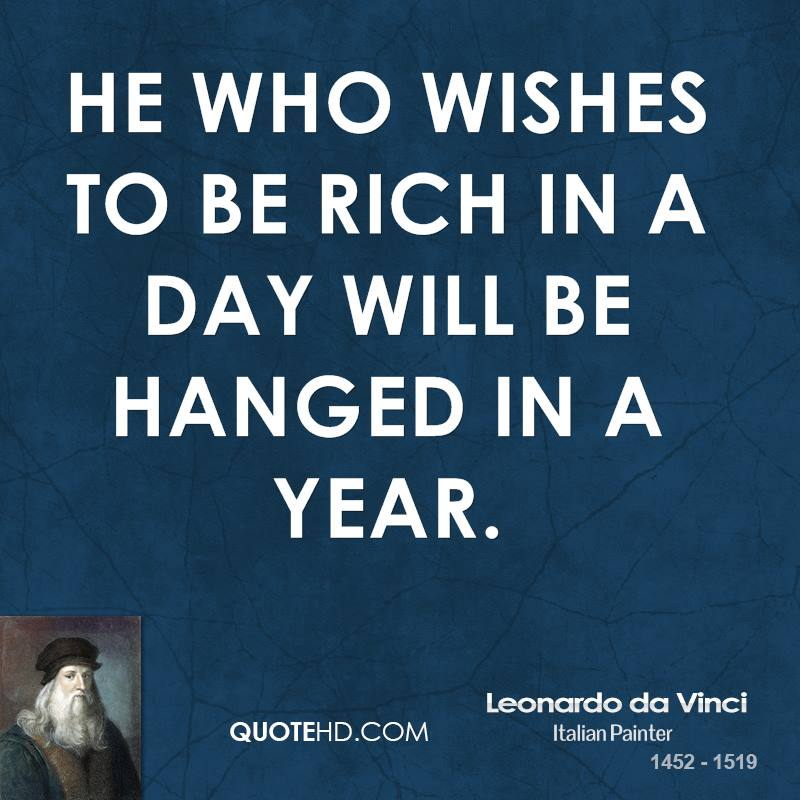 He who wishes to be rich in a day will be hanged in a year.