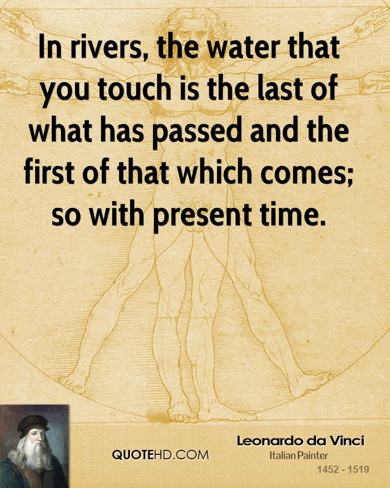 In rivers, the water that you touch is the last of what has passed and the first of that which comes; so with present time.