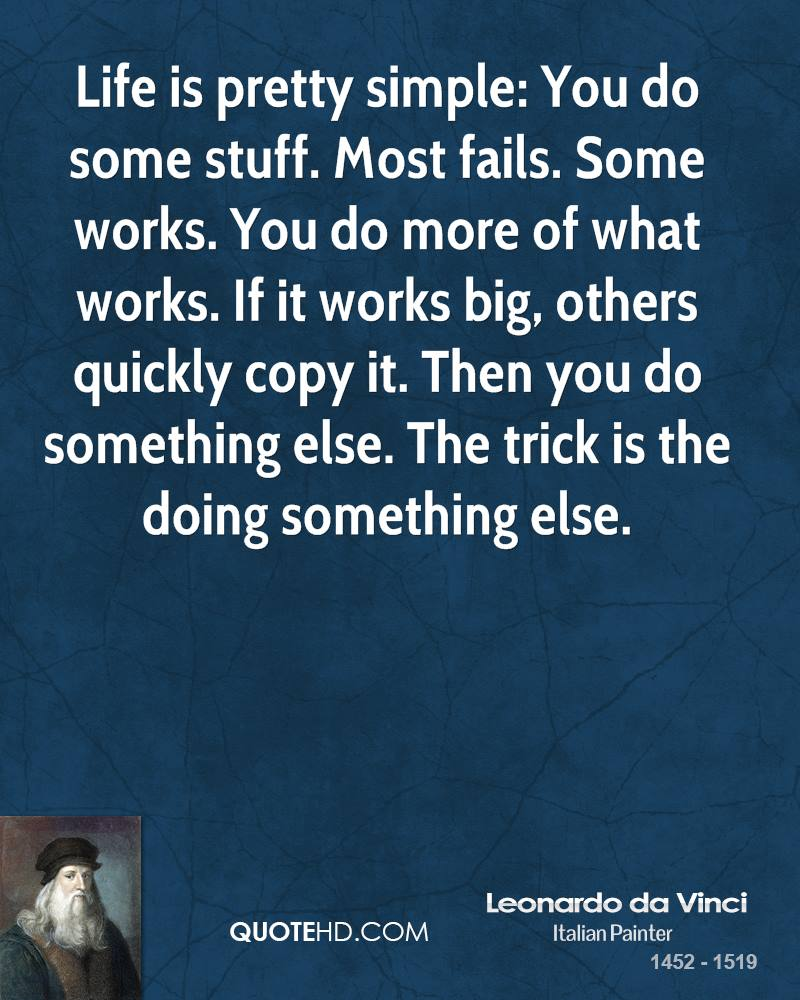 Life is pretty simple: You do some stuff. Most fails. Some works. You do more of what works. If it works big, others quickly copy it. Then you do something else. The trick is the doing something else.