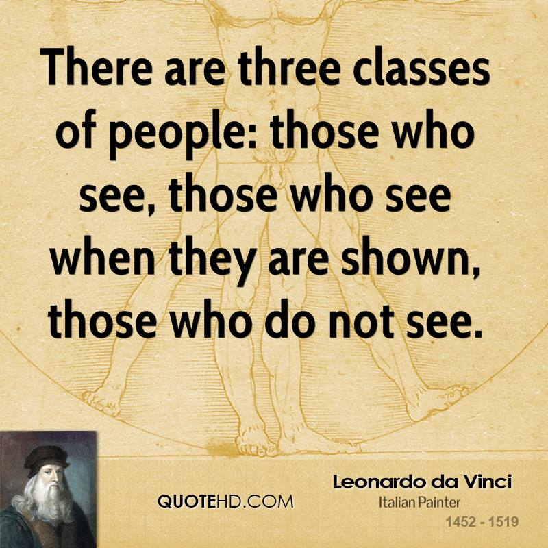 There are three classes of people: those who see, those who see when they are shown, those who do not see.