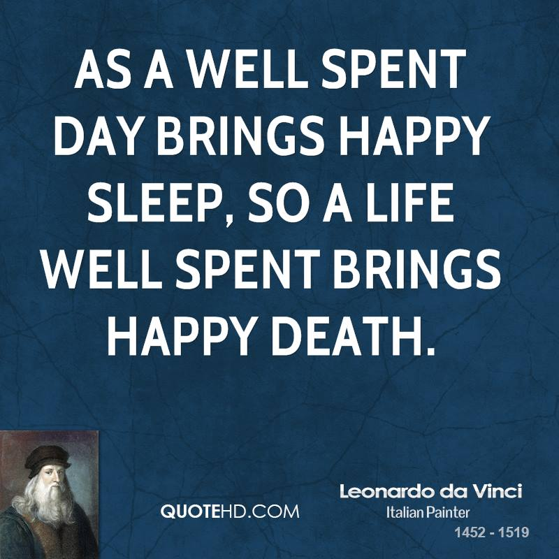 As a well spent day brings happy sleep, so a life well spent brings happy death.