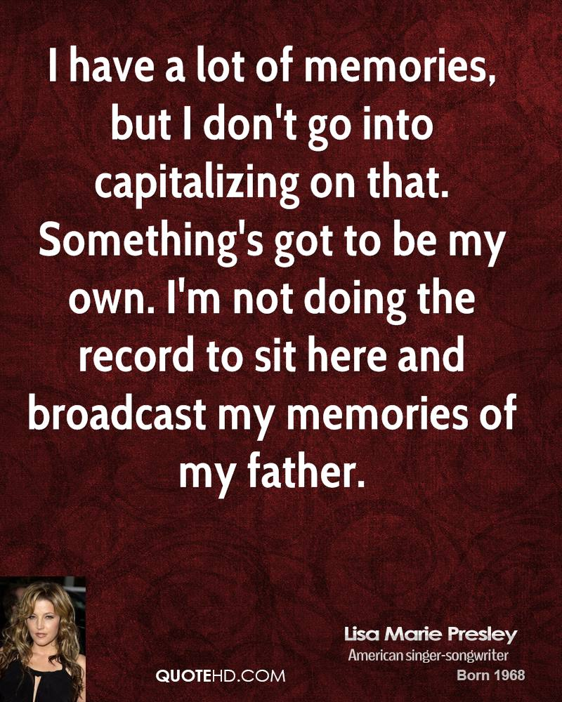 I have a lot of memories, but I don't go into capitalizing on that. Something's got to be my own. I'm not doing the record to sit here and broadcast my memories of my father.
