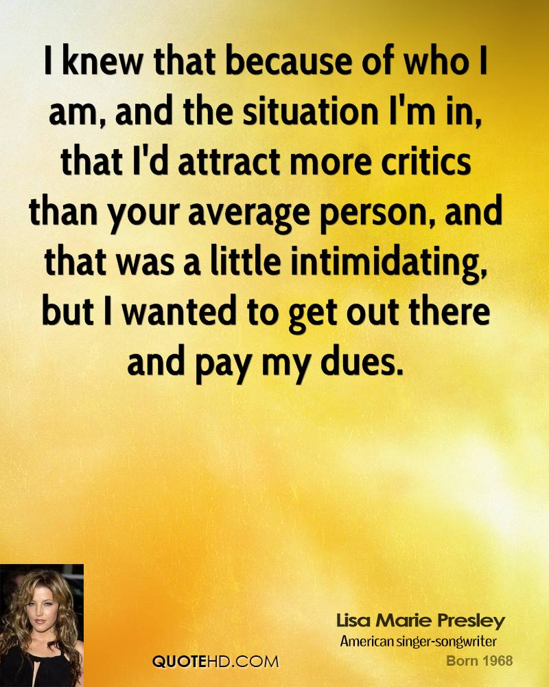 I knew that because of who I am, and the situation I'm in, that I'd attract more critics than your average person, and that was a little intimidating, but I wanted to get out there and pay my dues.
