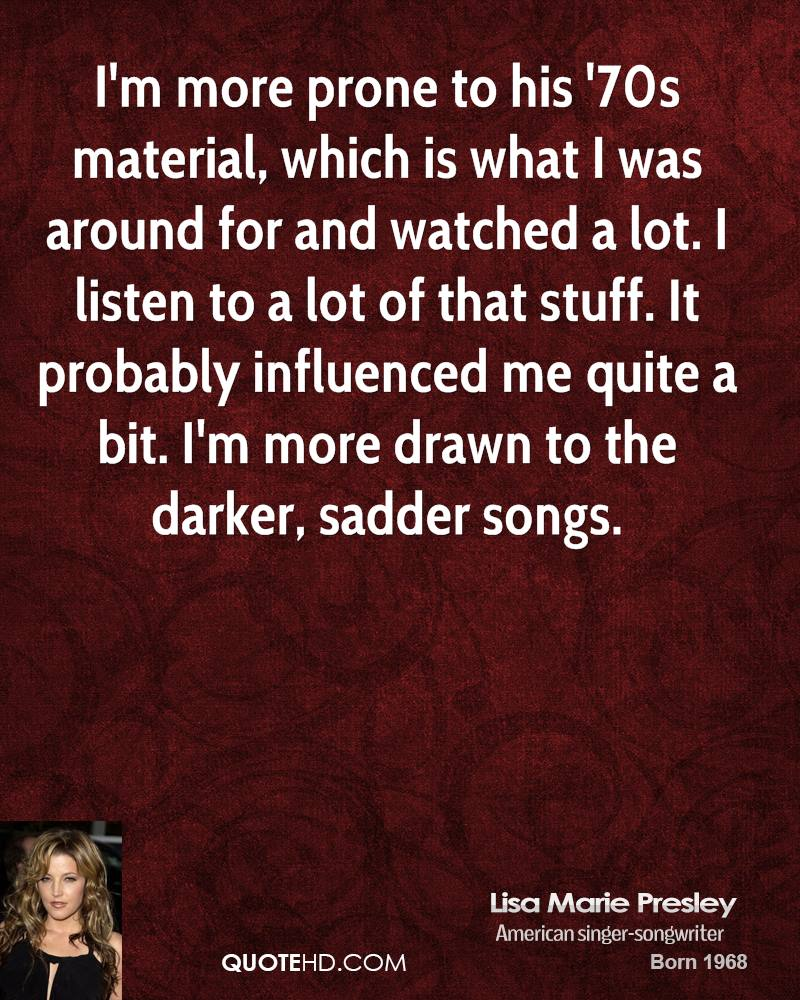 I'm more prone to his '70s material, which is what I was around for and watched a lot. I listen to a lot of that stuff. It probably influenced me quite a bit. I'm more drawn to the darker, sadder songs.