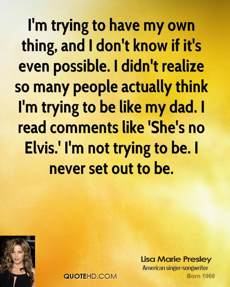 I'm trying to have my own thing, and I don't know if it's even possible. I didn't realize so many people actually think I'm trying to be like my dad. I read comments like 'She's no Elvis.' I'm not trying to be. I never set out to be.