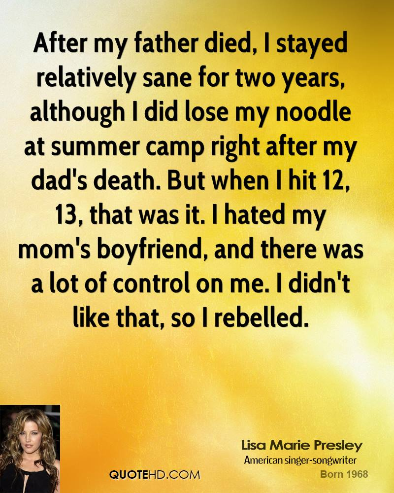 After my father died, I stayed relatively sane for two years, although I did lose my noodle at summer camp right after my dad's death. But when I hit 12, 13, that was it. I hated my mom's boyfriend, and there was a lot of control on me. I didn't like that, so I rebelled.