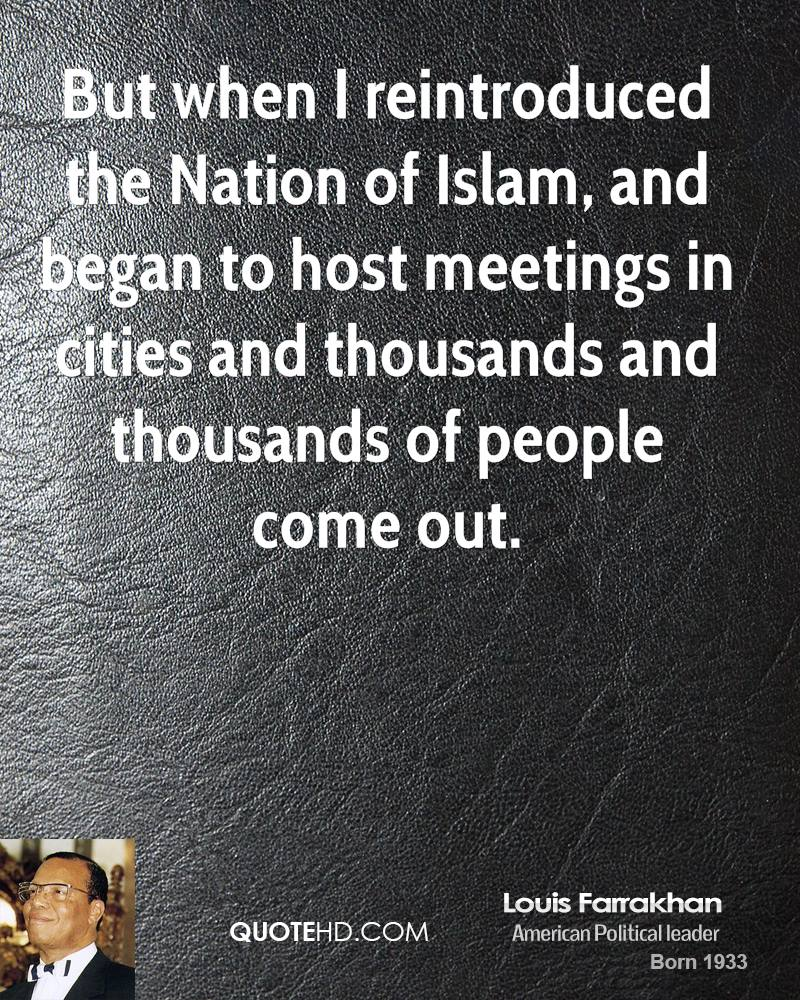 But when I reintroduced the Nation of Islam, and began to host meetings in cities and thousands and thousands of people come out.