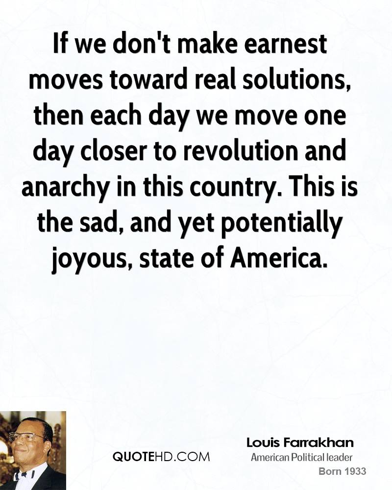 If we don't make earnest moves toward real solutions, then each day we move one day closer to revolution and anarchy in this country. This is the sad, and yet potentially joyous, state of America.