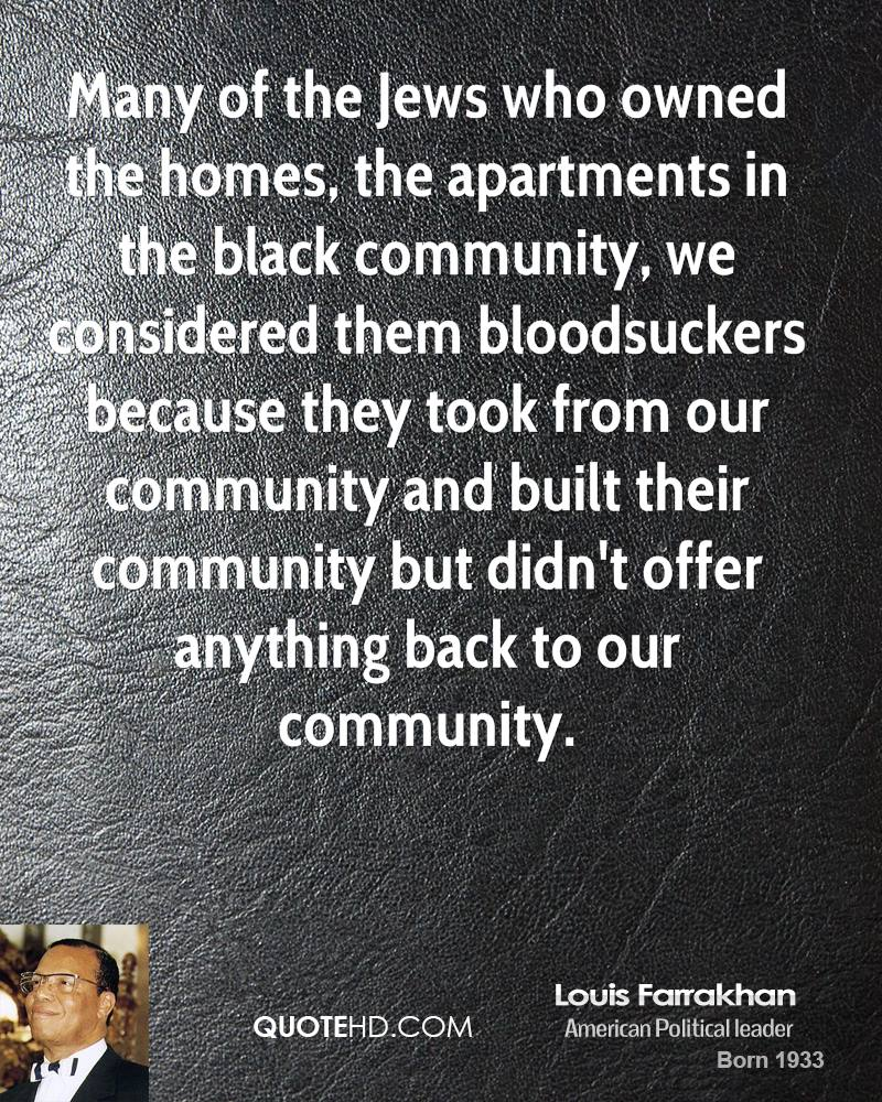 Many of the Jews who owned the homes, the apartments in the black community, we considered them bloodsuckers because they took from our community and built their community but didn't offer anything back to our community.