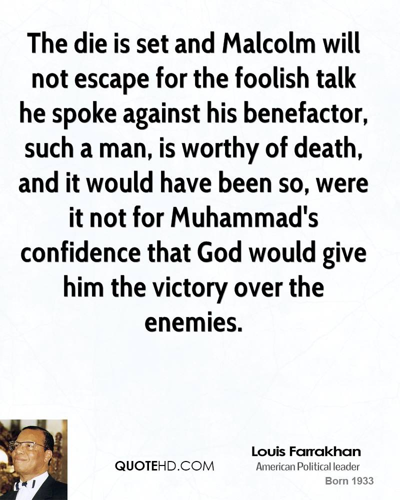 The die is set and Malcolm will not escape for the foolish talk he spoke against his benefactor, such a man, is worthy of death, and it would have been so, were it not for Muhammad's confidence that God would give him the victory over the enemies.