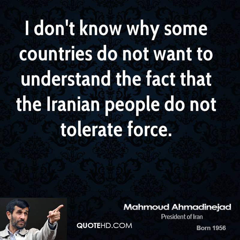 I don't know why some countries do not want to understand the fact that the Iranian people do not tolerate force.