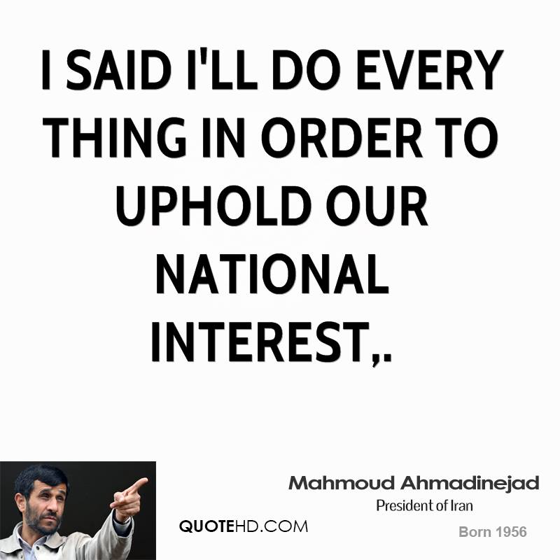 I said I'll do every thing in order to uphold our national interest.
