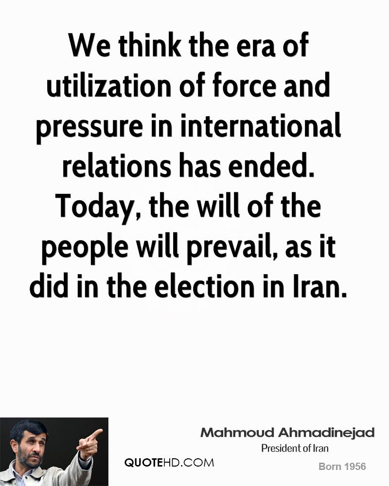 We think the era of utilization of force and pressure in international relations has ended. Today, the will of the people will prevail, as it did in the election in Iran.
