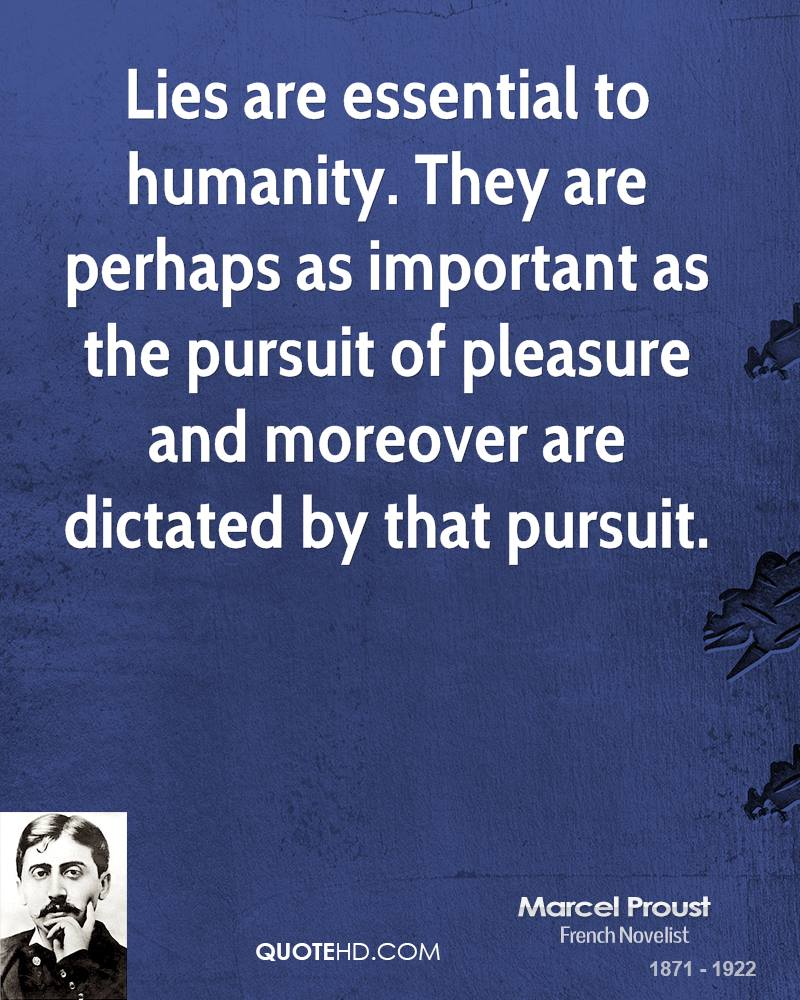 Lies are essential to humanity. They are perhaps as important as the pursuit of pleasure and moreover are dictated by that pursuit.