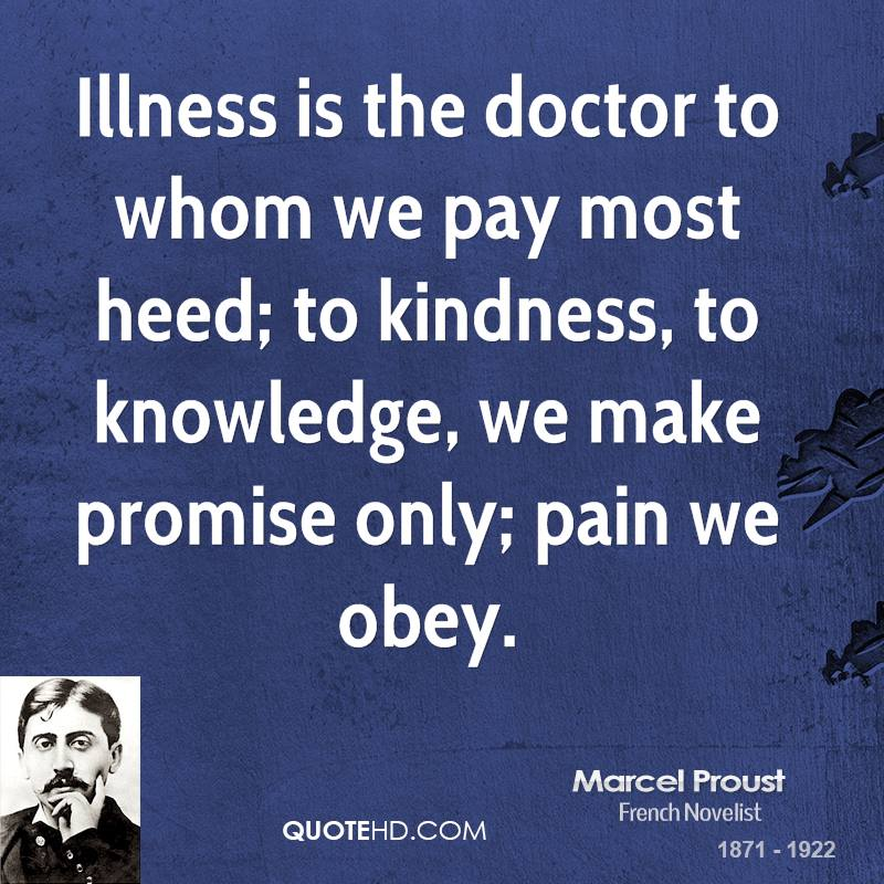 Illness is the doctor to whom we pay most heed; to kindness, to knowledge, we make promise only; pain we obey.