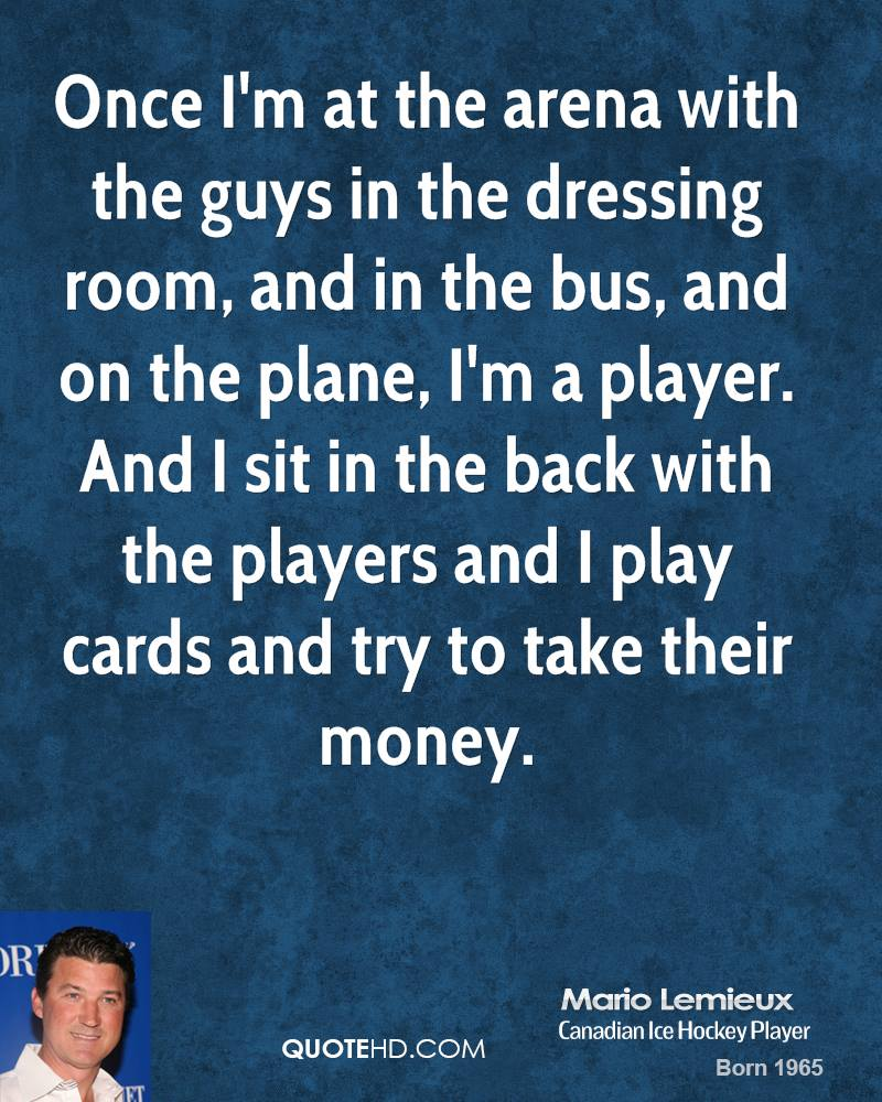 Once I'm at the arena with the guys in the dressing room, and in the bus, and on the plane, I'm a player. And I sit in the back with the players and I play cards and try to take their money.