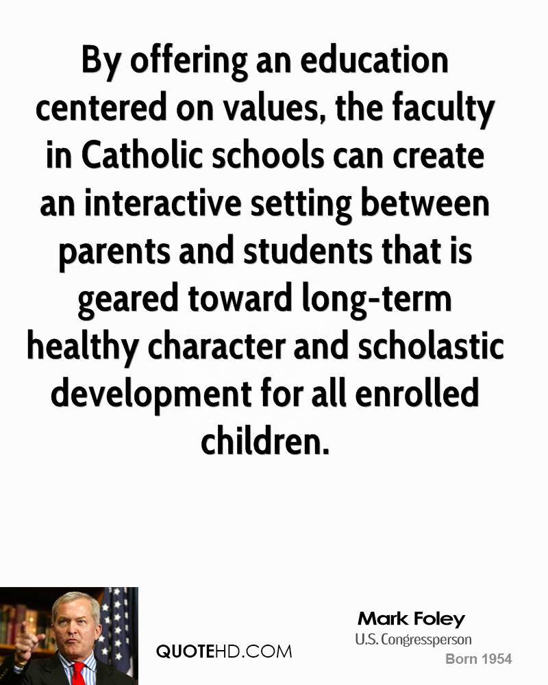By offering an education centered on values, the faculty in Catholic schools can create an interactive setting between parents and students that is geared toward long-term healthy character and scholastic development for all enrolled children.