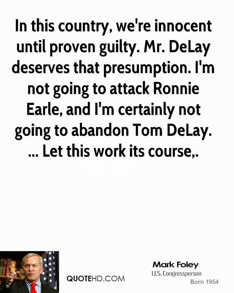 In this country, we're innocent until proven guilty. Mr. DeLay deserves that presumption. I'm not going to attack Ronnie Earle, and I'm certainly not going to abandon Tom DeLay. ... Let this work its course.