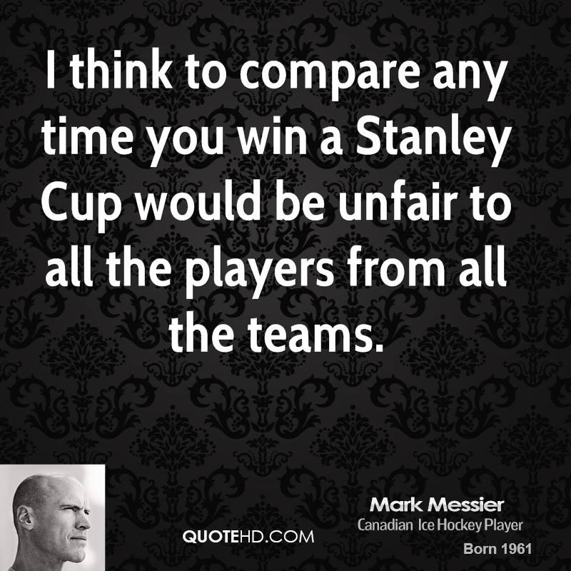 I think to compare any time you win a Stanley Cup would be unfair to all the players from all the teams.